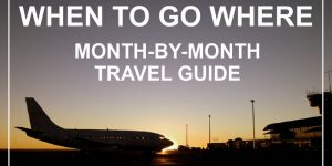 travel tips: WHEN TO GO WHERE?